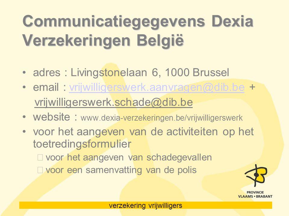 verzekering vrijwilligers Communicatiegegevens Dexia Verzekeringen België adres : Livingstonelaan 6, 1000 Brussel email : vrijwilligerswerk.aanvragen@dib.be +vrijwilligerswerk.aanvragen@dib.be vrijwilligerswerk.schade@dib.be website : www.dexia-verzekeringen.be/vrijwilligerswerk voor het aangeven van de activiteiten op het toetredingsformulier voor het aangeven van schadegevallen voor een samenvatting van de polis