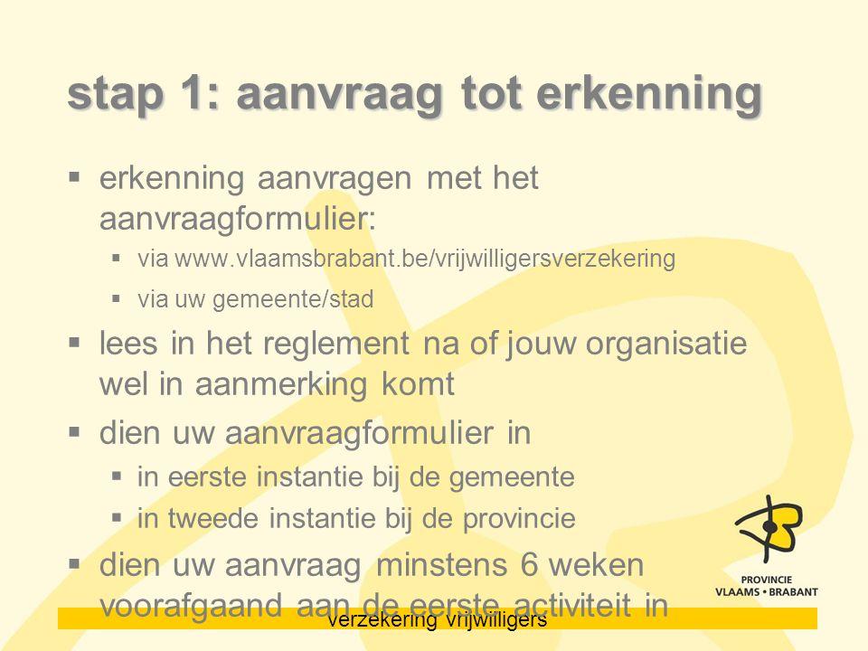 verzekering vrijwilligers stap 1: aanvraag tot erkenning  erkenning aanvragen met het aanvraagformulier:  via www.vlaamsbrabant.be/vrijwilligersverz