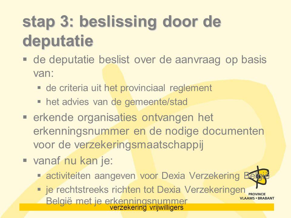verzekering vrijwilligers stap 3: beslissing door de deputatie  de deputatie beslist over de aanvraag op basis van:  de criteria uit het provinciaal reglement  het advies van de gemeente/stad  erkende organisaties ontvangen het erkenningsnummer en de nodige documenten voor de verzekeringsmaatschappij  vanaf nu kan je:  activiteiten aangeven voor Dexia Verzekering België  je rechtstreeks richten tot Dexia Verzekeringen België met je erkenningsnummer