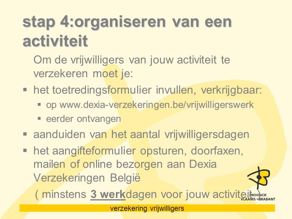 verzekering vrijwilligers stap 4:organiseren van een activiteit Om de vrijwilligers van jouw activiteit te verzekeren moet je:  het toetredingsformulier invullen, verkrijgbaar:  op www.dexia-verzekeringen.be/vrijwilligerswerk  eerder ontvangen  aanduiden van het aantal vrijwilligersdagen  het aangifteformulier opsturen, doorfaxen, mailen of online bezorgen aan Dexia Verzekeringen België ( minstens 3 werkdagen voor jouw activiteit )