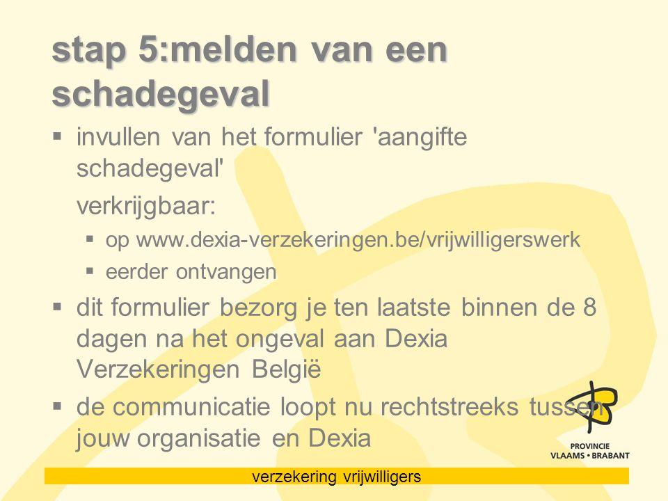 verzekering vrijwilligers stap 5:melden van een schadegeval  invullen van het formulier 'aangifte schadegeval' verkrijgbaar:  op www.dexia-verzekeri