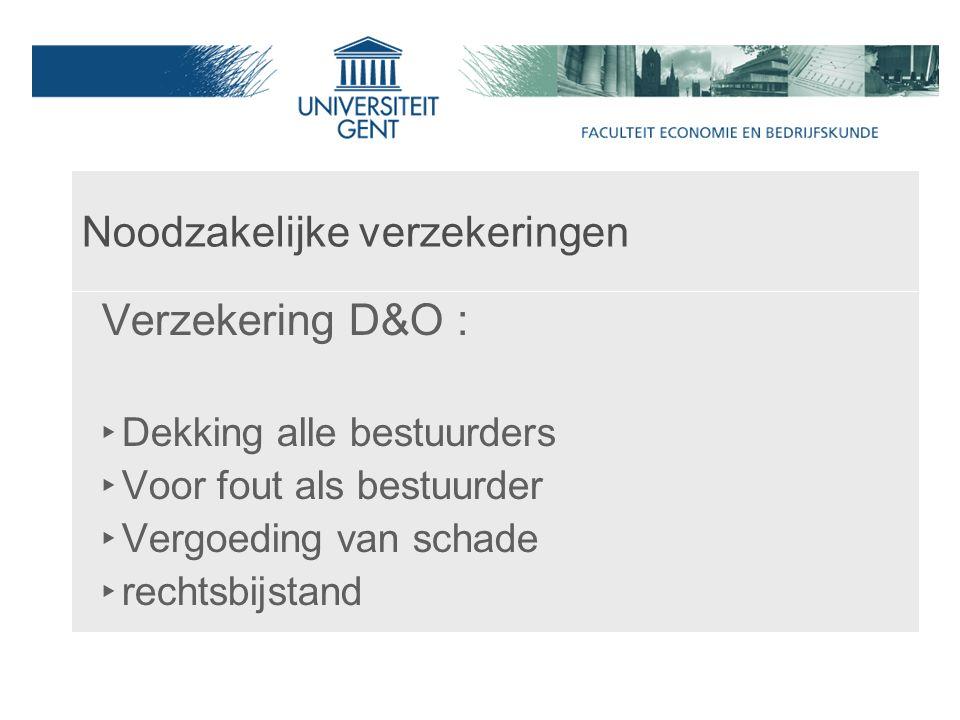 Noodzakelijke verzekeringen Verzekering D&O : ‣ Dekking alle bestuurders ‣ Voor fout als bestuurder ‣ Vergoeding van schade ‣ rechtsbijstand