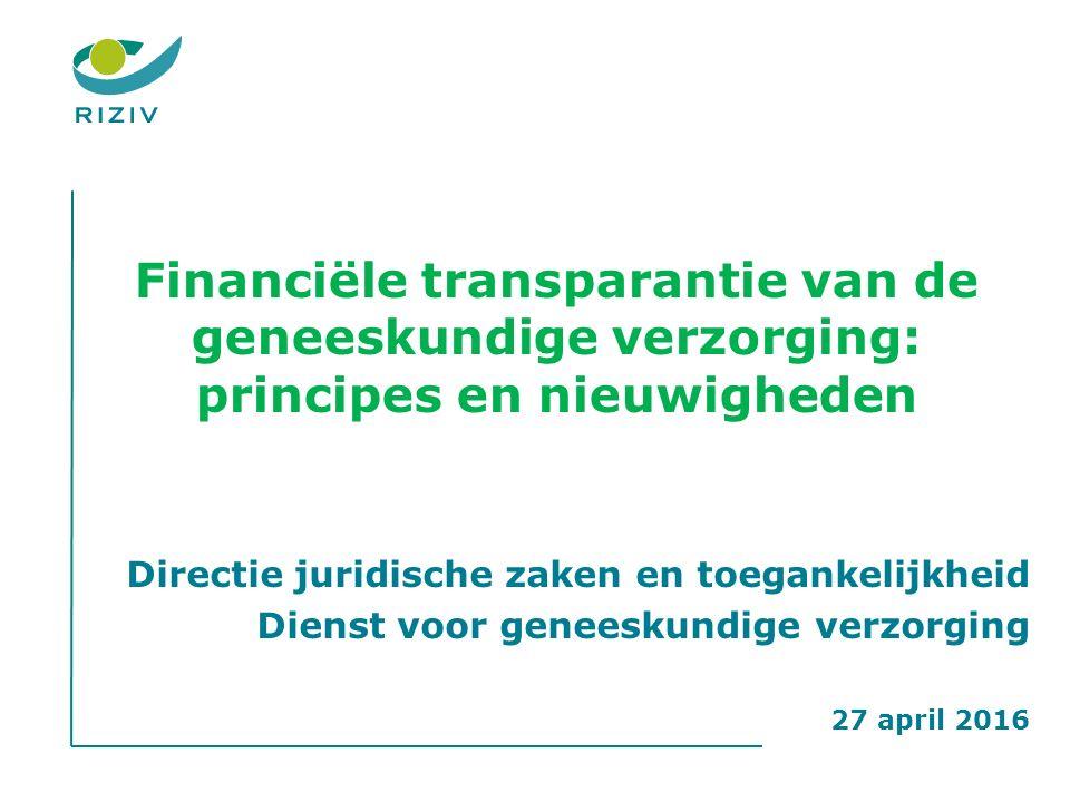 Financiële transparantie van de geneeskundige verzorging: principes en nieuwigheden Directie juridische zaken en toegankelijkheid Dienst voor geneeskundige verzorging 27 april 2016
