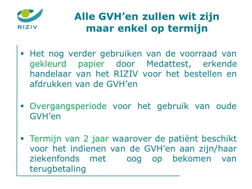 Alle GVH'en zullen wit zijn maar enkel op termijn  Het nog verder gebruiken van de voorraad van gekleurd papier door Medattest, erkende handelaar van het RIZIV voor het bestellen en afdrukken van de GVH'en  Overgangsperiode voor het gebruik van oude GVH'en  Termijn van 2 jaar waarover de patiënt beschikt voor het indienen van de GVH'en aan zijn/haar ziekenfonds met oog op bekomen van terugbetaling