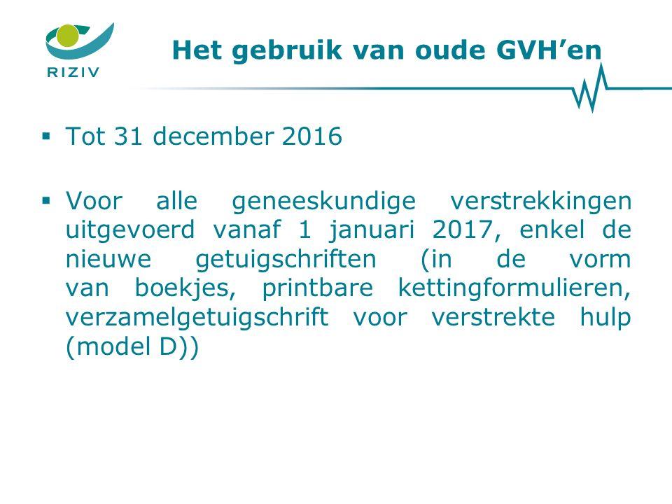 Het gebruik van oude GVH'en  Tot 31 december 2016  Voor alle geneeskundige verstrekkingen uitgevoerd vanaf 1 januari 2017, enkel de nieuwe getuigschriften (in de vorm van boekjes, printbare kettingformulieren, verzamelgetuigschrift voor verstrekte hulp (model D))