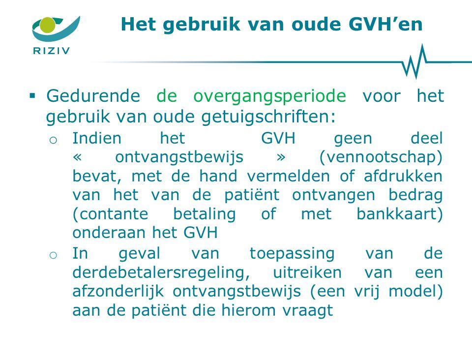 Het gebruik van oude GVH'en  Gedurende de overgangsperiode voor het gebruik van oude getuigschriften: o Indien het GVH geen deel « ontvangstbewijs » (vennootschap) bevat, met de hand vermelden of afdrukken van het van de patiënt ontvangen bedrag (contante betaling of met bankkaart) onderaan het GVH o In geval van toepassing van de derdebetalersregeling, uitreiken van een afzonderlijk ontvangstbewijs (een vrij model) aan de patiënt die hierom vraagt