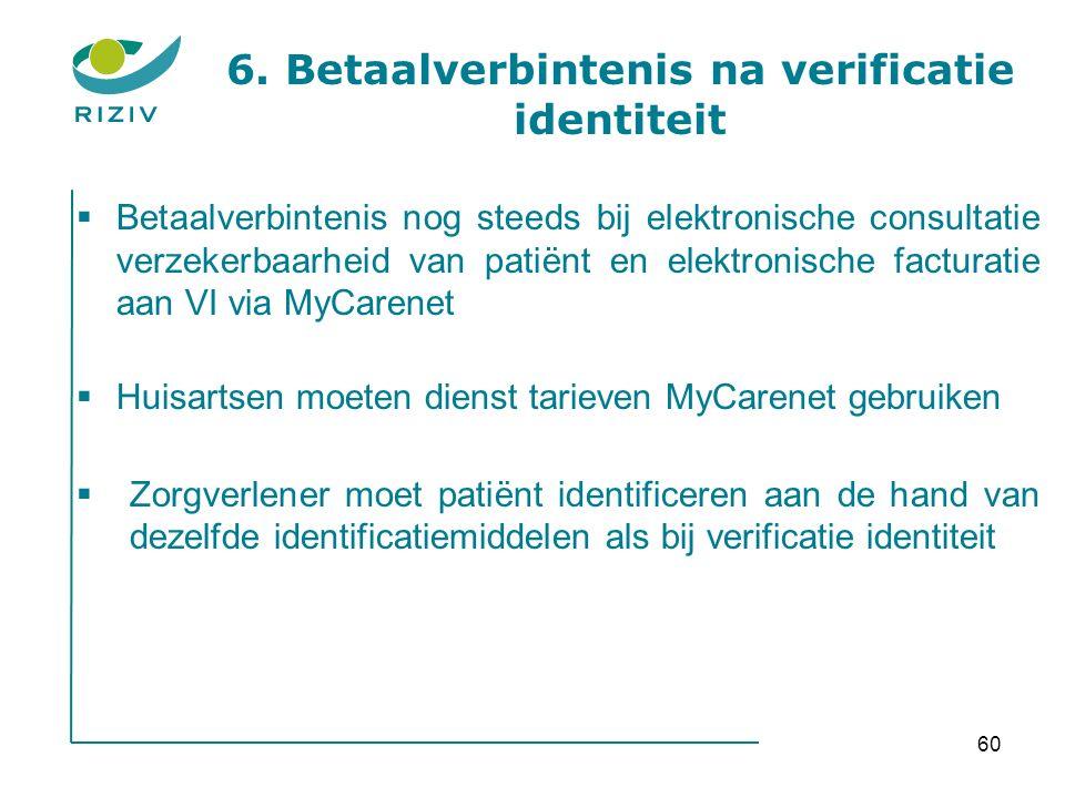  Betaalverbintenis nog steeds bij elektronische consultatie verzekerbaarheid van patiënt en elektronische facturatie aan VI via MyCarenet  Huisartsen moeten dienst tarieven MyCarenet gebruiken  Zorgverlener moet patiënt identificeren aan de hand van dezelfde identificatiemiddelen als bij verificatie identiteit 6.