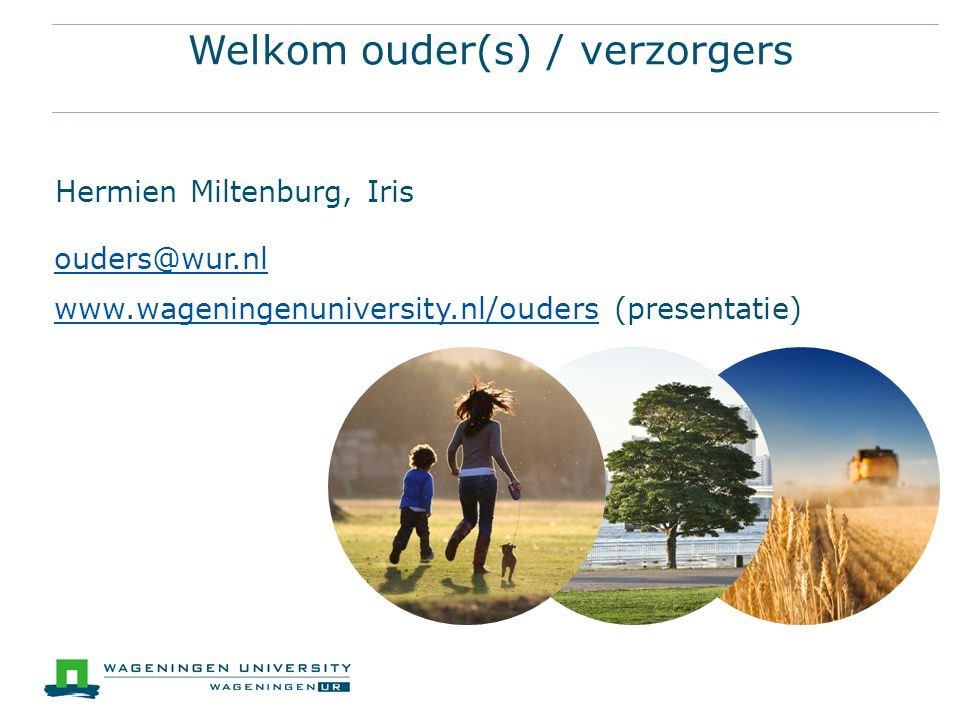 Welkom ouder(s) / verzorgers Hermien Miltenburg, Iris ouders@wur.nl www.wageningenuniversity.nl/ouderswww.wageningenuniversity.nl/ouders (presentatie)