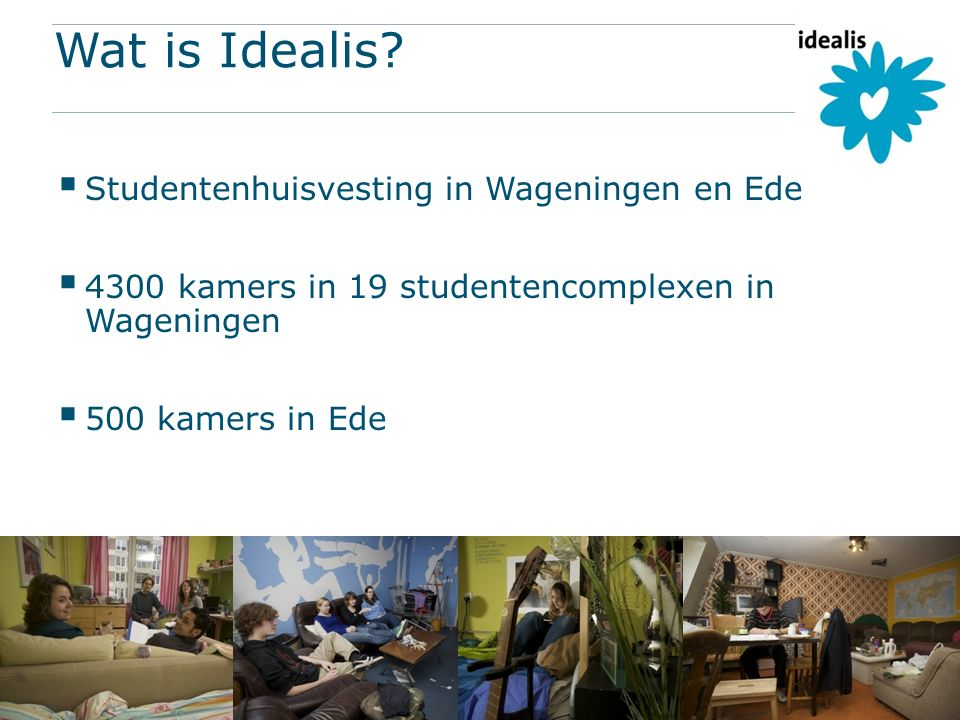 Wat is Idealis?  Studentenhuisvesting in Wageningen en Ede  4300 kamers in 19 studentencomplexen in Wageningen  500 kamers in Ede