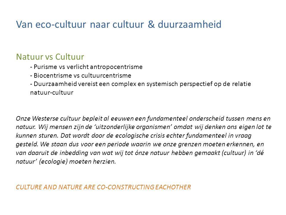 Van eco-cultuur naar cultuur & duurzaamheid De culturele dimensie van duurzaamheid - Complex systeem waarbij de absolute natuur en de dienstbare natuur met elkaar worden verbonden - Discursief speelveld & dialogisch domein - Een politieke kwestie en geen wetenschappelijk concept - Utopische spirit om technocratische oppervlakkigheid te vermijden Deze eigenschappen maken van duurzaamheid een cultureel fenomeen, een fenomeen waarbij het gesprek over een gedeelde visie, een gedeeld wereldbeeld centraal staat.
