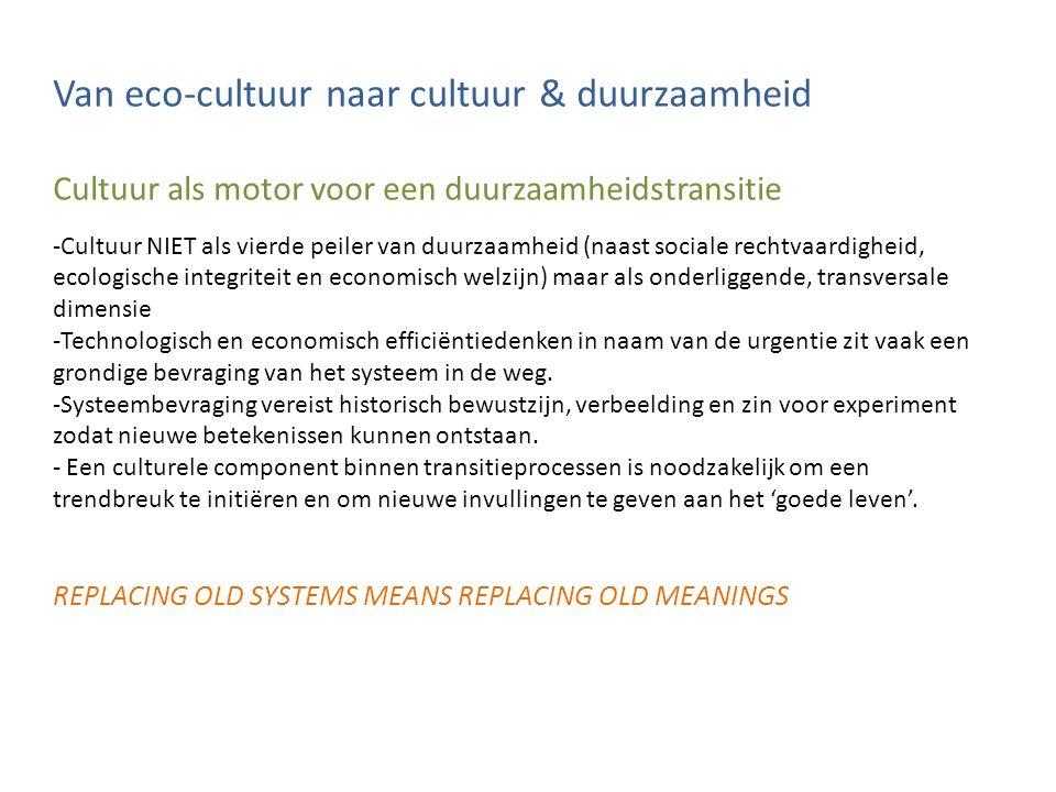 Van eco-cultuur naar cultuur & duurzaamheid Cultuur als motor voor een duurzaamheidstransitie -Cultuur NIET als vierde peiler van duurzaamheid (naast sociale rechtvaardigheid, ecologische integriteit en economisch welzijn) maar als onderliggende, transversale dimensie -Technologisch en economisch efficiëntiedenken in naam van de urgentie zit vaak een grondige bevraging van het systeem in de weg.