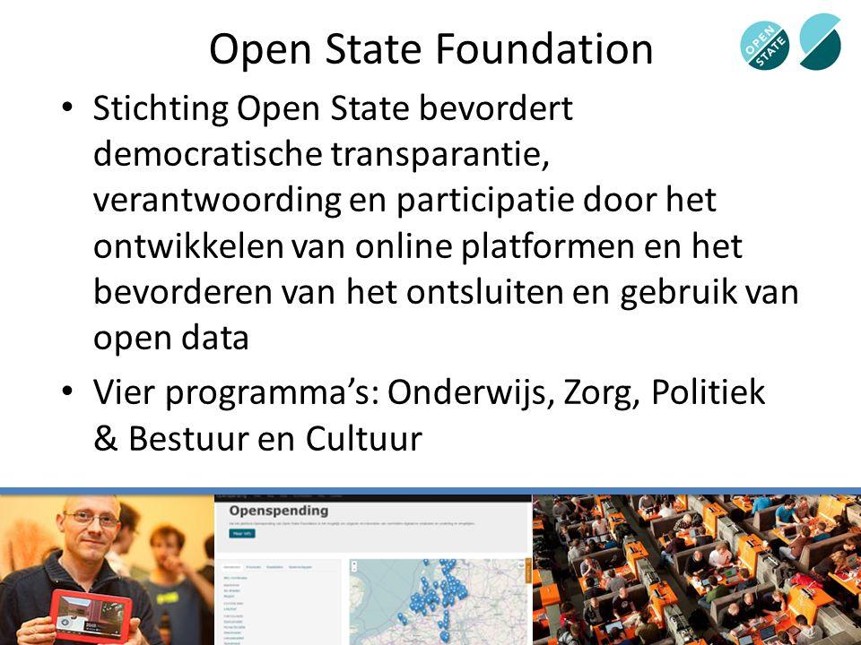 Open State Foundation Stichting Open State bevordert democratische transparantie, verantwoording en participatie door het ontwikkelen van online platformen en het bevorderen van het ontsluiten en gebruik van open data Vier programma's: Onderwijs, Zorg, Politiek & Bestuur en Cultuur