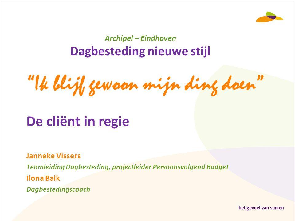 "Archipel – Eindhoven Dagbesteding nieuwe stijl ""Ik blijf gewoon mijn ding doen"" De cliënt in regie Janneke Vissers Teamleiding Dagbesteding, projectle"