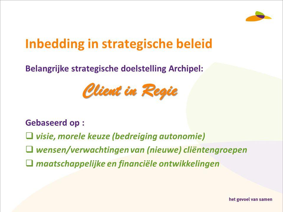 Inbedding in strategische beleid Belangrijke strategische doelstelling Archipel: Client in Regie Gebaseerd op :  visie, morele keuze (bedreiging autonomie)  wensen/verwachtingen van (nieuwe) cliëntengroepen  maatschappelijke en financiële ontwikkelingen