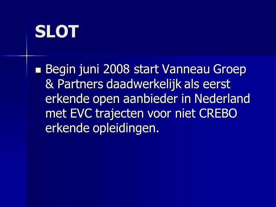 SLOT Begin juni 2008 start Vanneau Groep & Partners daadwerkelijk als eerst erkende open aanbieder in Nederland met EVC trajecten voor niet CREBO erkende opleidingen.