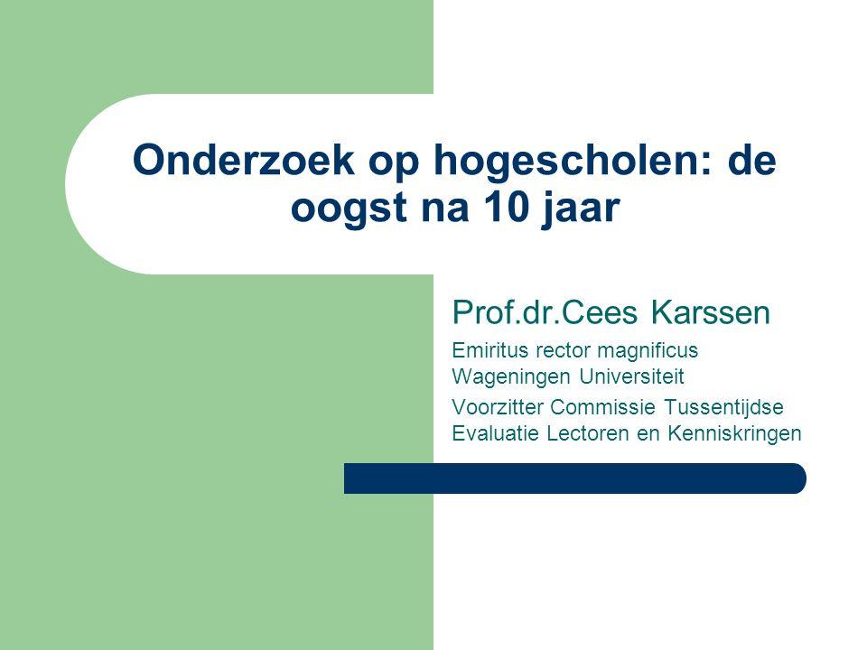 Onderzoek op hogescholen: de oogst na 10 jaar Prof.dr.Cees Karssen Emiritus rector magnificus Wageningen Universiteit Voorzitter Commissie Tussentijdse Evaluatie Lectoren en Kenniskringen