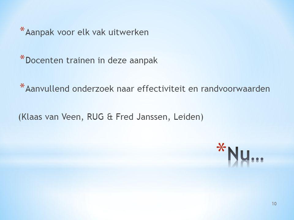 * Aanpak voor elk vak uitwerken * Docenten trainen in deze aanpak * Aanvullend onderzoek naar effectiviteit en randvoorwaarden (Klaas van Veen, RUG & Fred Janssen, Leiden) 10