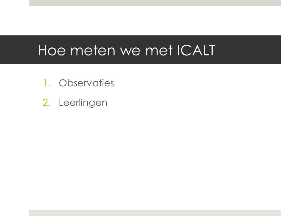 Hoe meten we met ICALT 1.Observaties 2.Leerlingen