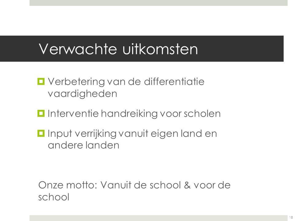 18 Verwachte uitkomsten  Verbetering van de differentiatie vaardigheden  Interventie handreiking voor scholen  Input verrijking vanuit eigen land en andere landen Onze motto: Vanuit de school & voor de school