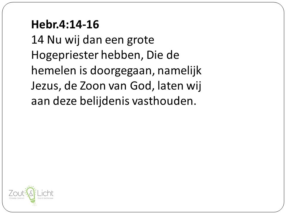 14 Nu wij dan een grote Hogepriester hebben, Die de hemelen is doorgegaan, namelijk Jezus, de Zoon van God, laten wij aan deze belijdenis vasthouden.