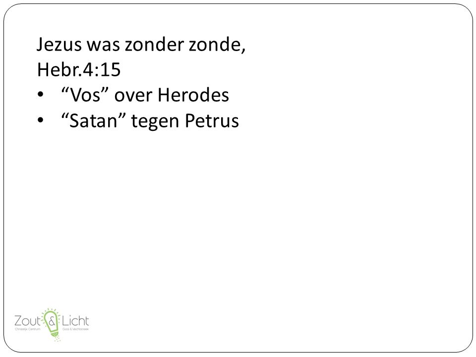 Jezus was zonder zonde, Hebr.4:15 Vos over Herodes Satan tegen Petrus