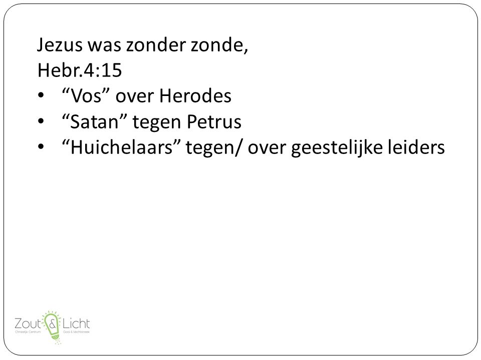 Jezus was zonder zonde, Hebr.4:15 Vos over Herodes Satan tegen Petrus Huichelaars tegen/ over geestelijke leiders