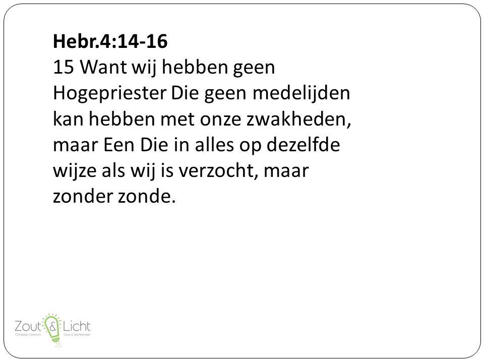 Hebr.4:14-16 15 Want wij hebben geen Hogepriester Die geen medelijden kan hebben met onze zwakheden, maar Een Die in alles op dezelfde wijze als wij is verzocht, maar zonder zonde.