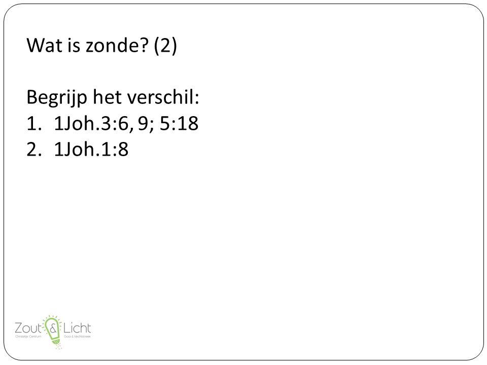 Wat is zonde (2) Begrijp het verschil: 1.1Joh.3:6, 9; 5:18 2.1Joh.1:8