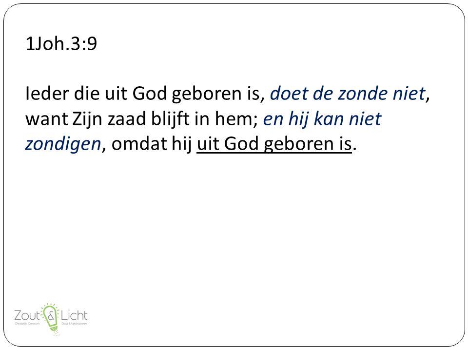 1Joh.3:9 Ieder die uit God geboren is, doet de zonde niet, want Zijn zaad blijft in hem; en hij kan niet zondigen, omdat hij uit God geboren is.