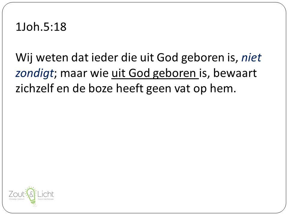 1Joh.5:18 Wij weten dat ieder die uit God geboren is, niet zondigt; maar wie uit God geboren is, bewaart zichzelf en de boze heeft geen vat op hem.