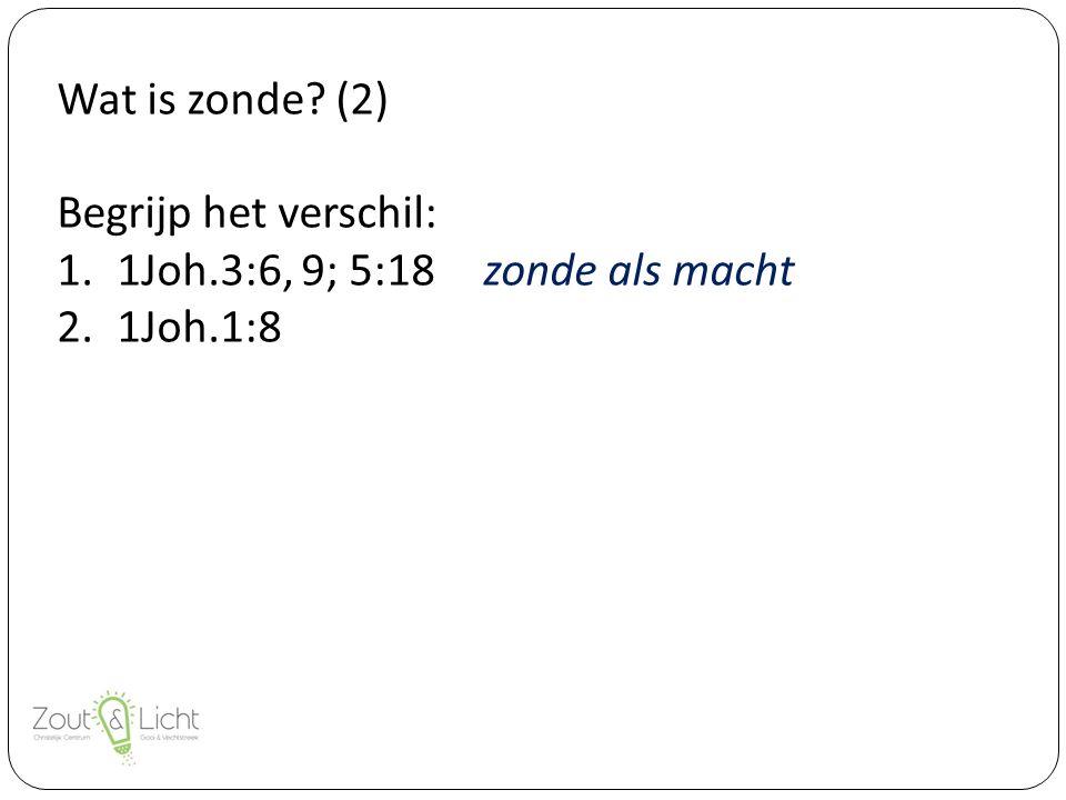 Wat is zonde (2) Begrijp het verschil: 1.1Joh.3:6, 9; 5:18zonde als macht 2.1Joh.1:8