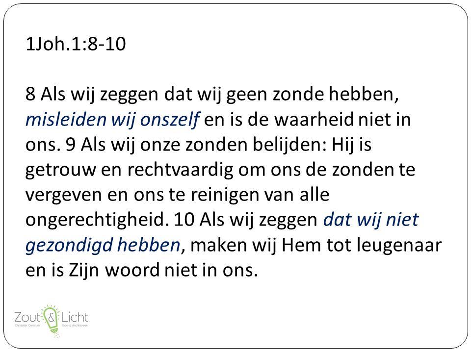 1Joh.1:8-10 8 Als wij zeggen dat wij geen zonde hebben, misleiden wij onszelf en is de waarheid niet in ons.