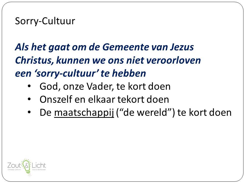 Sorry-Cultuur Als het gaat om de Gemeente van Jezus Christus, kunnen we ons niet veroorloven een 'sorry-cultuur' te hebben God, onze Vader, te kort doen Onszelf en elkaar tekort doen De maatschappij ( de wereld ) te kort doen