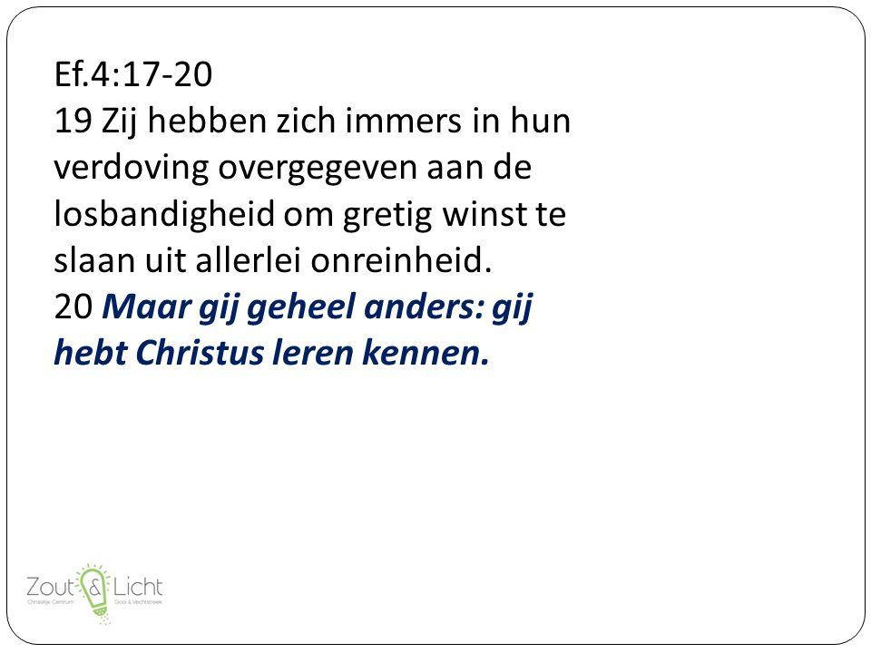 Ef.4:17-20 19 Zij hebben zich immers in hun verdoving overgegeven aan de losbandigheid om gretig winst te slaan uit allerlei onreinheid.