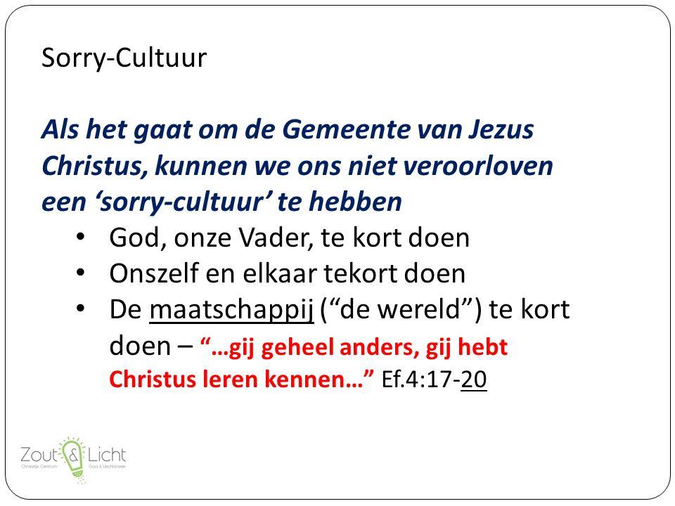Sorry-Cultuur Als het gaat om de Gemeente van Jezus Christus, kunnen we ons niet veroorloven een 'sorry-cultuur' te hebben God, onze Vader, te kort doen Onszelf en elkaar tekort doen De maatschappij ( de wereld ) te kort doen – …gij geheel anders, gij hebt Christus leren kennen… Ef.4:17-20
