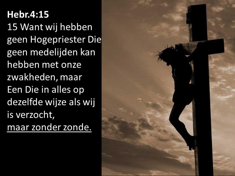 Hebr.4:15 15 Want wij hebben geen Hogepriester Die geen medelijden kan hebben met onze zwakheden, maar Een Die in alles op dezelfde wijze als wij is verzocht, maar zonder zonde.