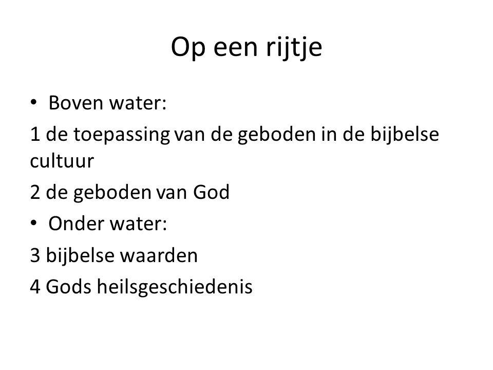 Op een rijtje Boven water: 1 de toepassing van de geboden in de bijbelse cultuur 2 de geboden van God Onder water: 3 bijbelse waarden 4 Gods heilsgeschiedenis