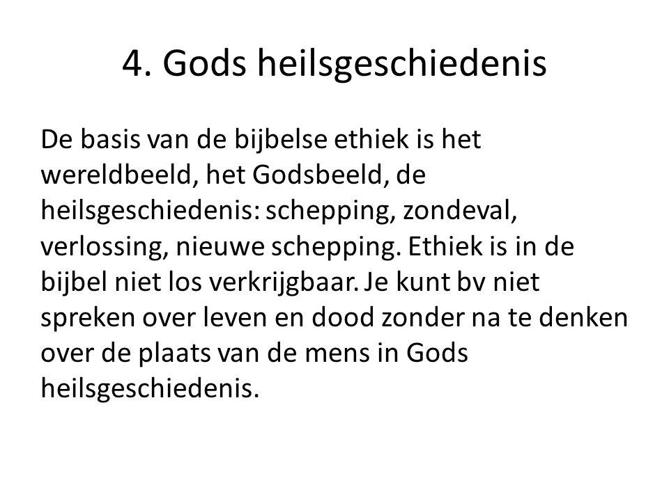 4. Gods heilsgeschiedenis De basis van de bijbelse ethiek is het wereldbeeld, het Godsbeeld, de heilsgeschiedenis: schepping, zondeval, verlossing, ni