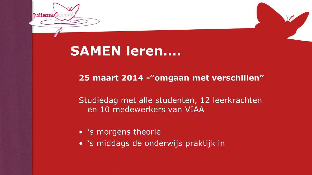 """SAMEN leren…. 25 maart 2014 -""""omgaan met verschillen"""" Studiedag met alle studenten, 12 leerkrachten en 10 medewerkers van VIAA 's morgens theorie 's m"""