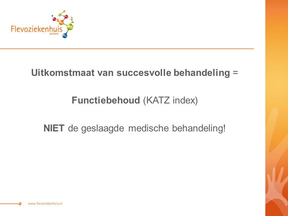 Uitkomstmaat van succesvolle behandeling = Functiebehoud (KATZ index) NIET de geslaagde medische behandeling!