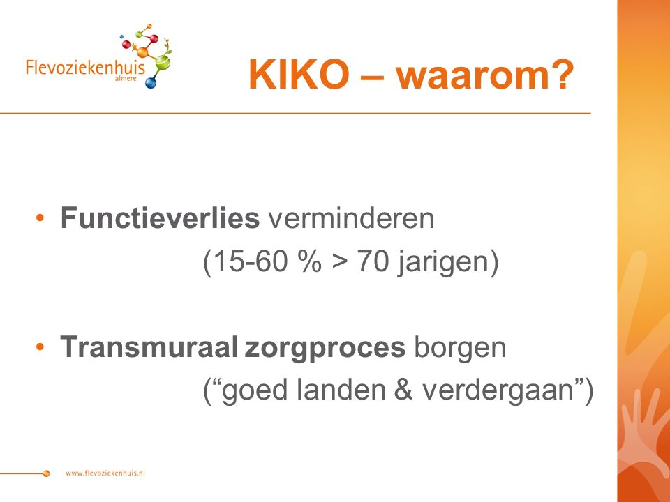 Functieverlies verminderen (15-60 % > 70 jarigen) Transmuraal zorgproces borgen ( goed landen & verdergaan ) KIKO – waarom?