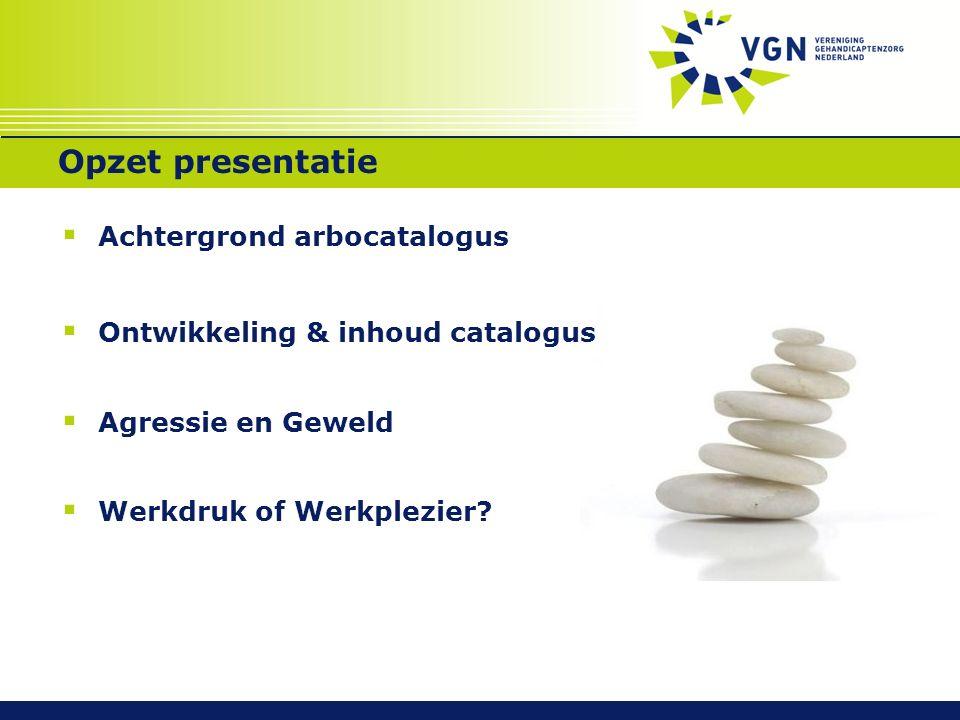 Opzet presentatie  Achtergrond arbocatalogus  Ontwikkeling & inhoud catalogus  Agressie en Geweld  Werkdruk of Werkplezier