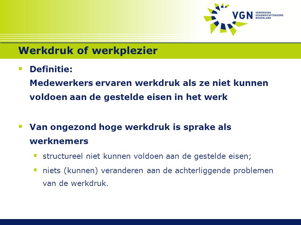  Definitie: Medewerkers ervaren werkdruk als ze niet kunnen voldoen aan de gestelde eisen in het werk  Van ongezond hoge werkdruk is sprake als werk