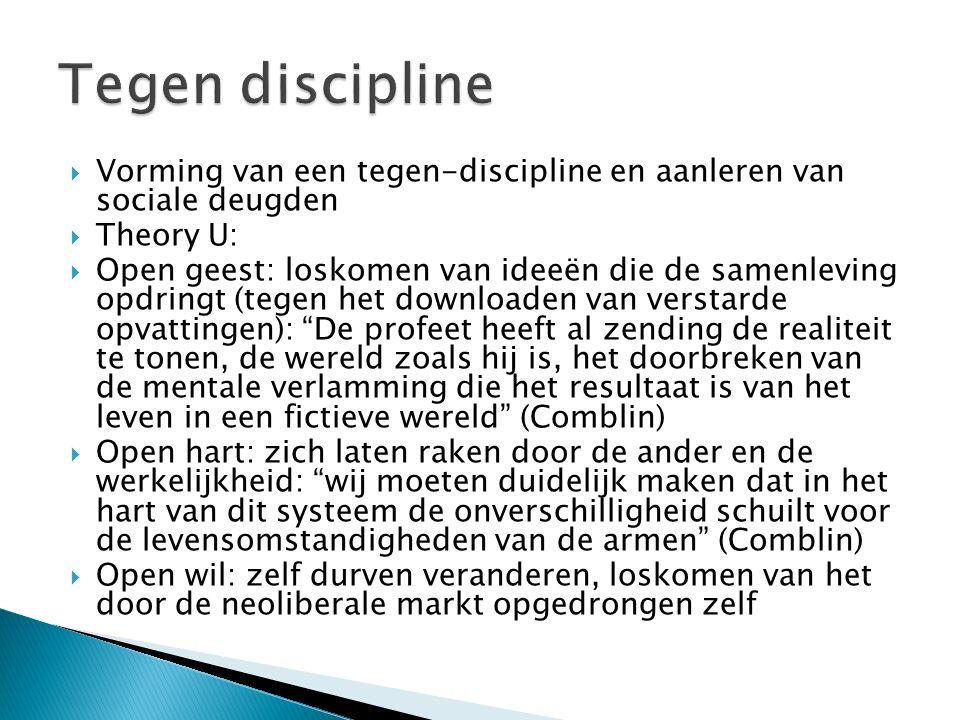  Vorming van een tegen-discipline en aanleren van sociale deugden  Theory U:  Open geest: loskomen van ideeën die de samenleving opdringt (tegen he