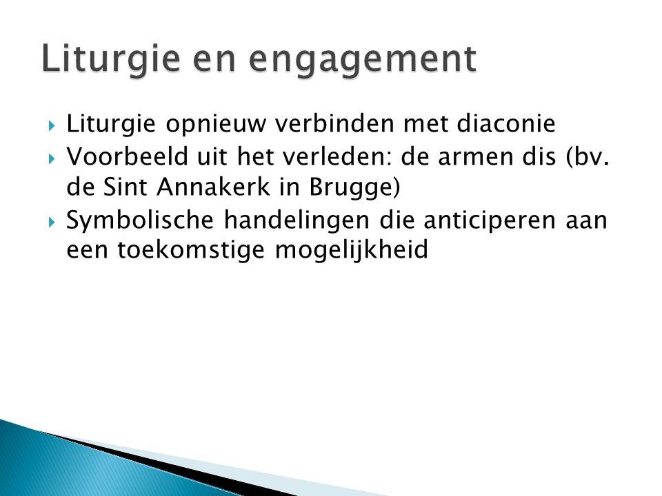  Liturgie opnieuw verbinden met diaconie  Voorbeeld uit het verleden: de armen dis (bv. de Sint Annakerk in Brugge)  Symbolische handelingen die an