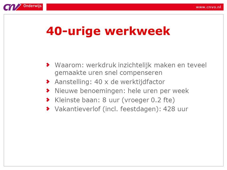 www.cnvo.nl 40-urige werkweek Waarom: werkdruk inzichtelijk maken en teveel gemaakte uren snel compenseren Aanstelling: 40 x de werktijdfactor Nieuwe benoemingen: hele uren per week Kleinste baan: 8 uur (vroeger 0.2 fte) Vakantieverlof (incl.