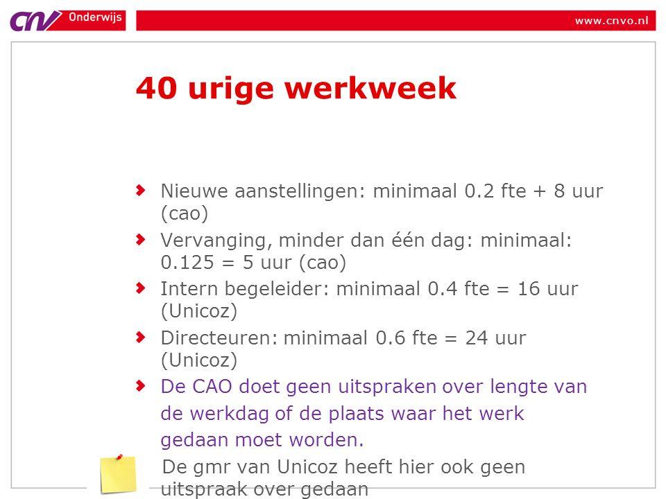 www.cnvo.nl 40 urige werkweek Nieuwe aanstellingen: minimaal 0.2 fte + 8 uur (cao) Vervanging, minder dan één dag: minimaal: 0.125 = 5 uur (cao) Intern begeleider: minimaal 0.4 fte = 16 uur (Unicoz) Directeuren: minimaal 0.6 fte = 24 uur (Unicoz) De CAO doet geen uitspraken over lengte van de werkdag of de plaats waar het werk gedaan moet worden.