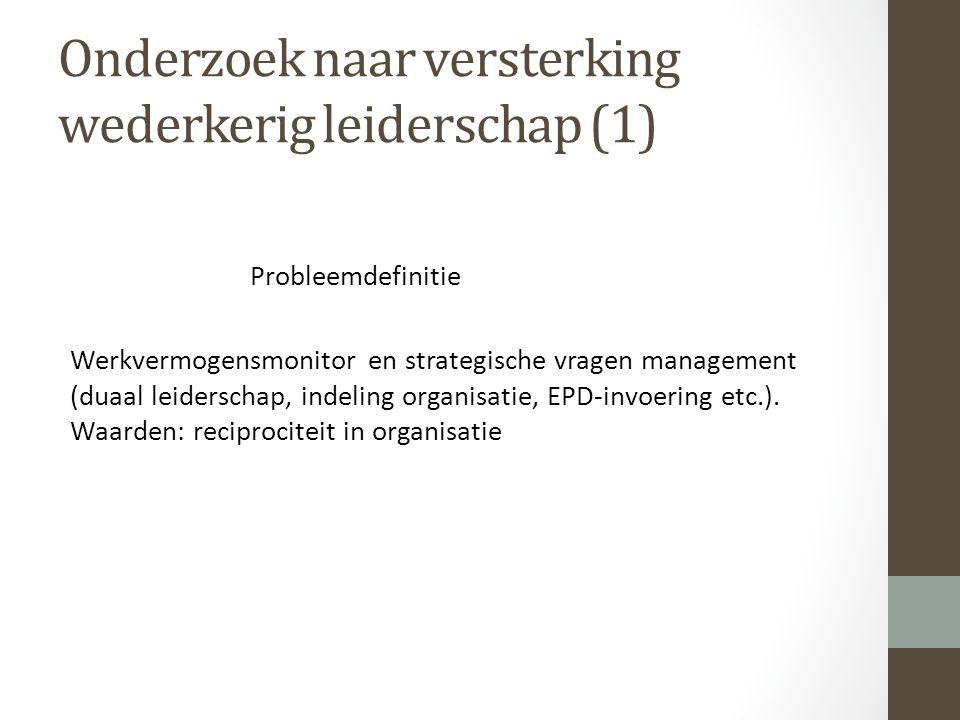 Onderzoek naar versterking wederkerig leiderschap (1) Probleemdefinitie Werkvermogensmonitor en strategische vragen management (duaal leiderschap, indeling organisatie, EPD-invoering etc.).