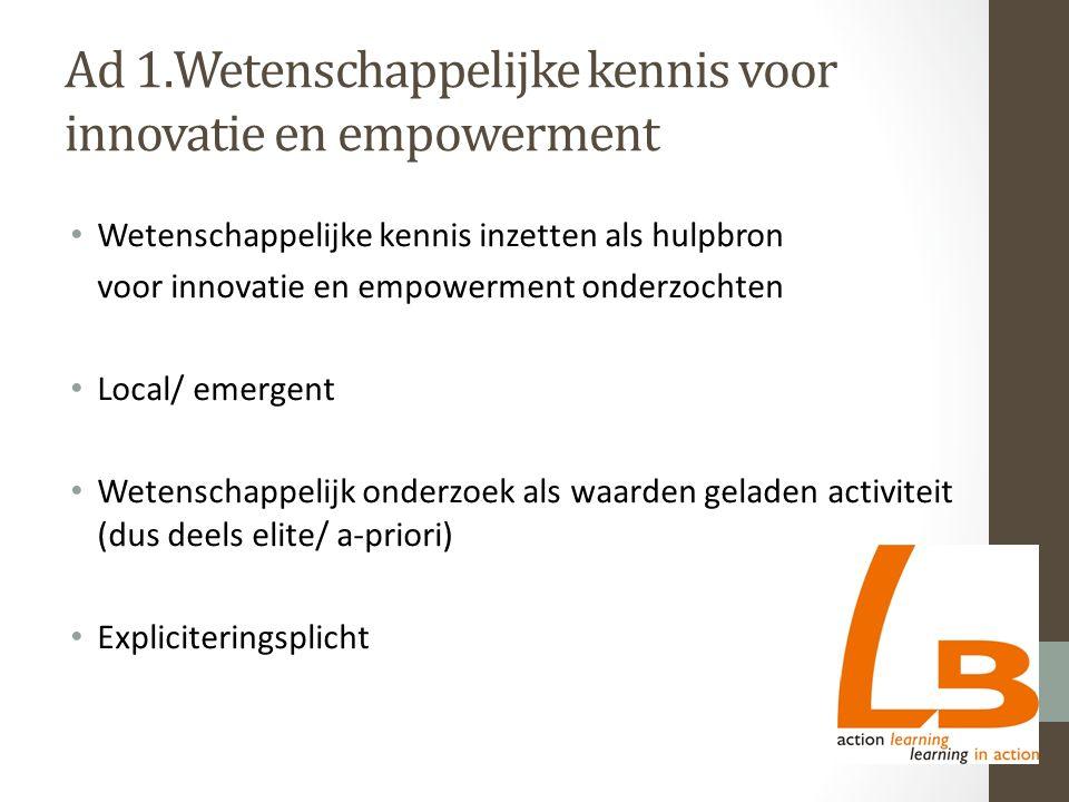 Ad 1.Wetenschappelijke kennis voor innovatie en empowerment Wetenschappelijke kennis inzetten als hulpbron voor innovatie en empowerment onderzochten Local/ emergent Wetenschappelijk onderzoek als waarden geladen activiteit (dus deels elite/ a-priori) Expliciteringsplicht