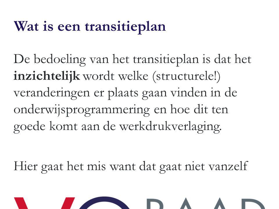 Wat is een transitieplan De bedoeling van het transitieplan is dat het inzichtelijk wordt welke (structurele!) veranderingen er plaats gaan vinden in de onderwijsprogrammering en hoe dit ten goede komt aan de werkdrukverlaging.